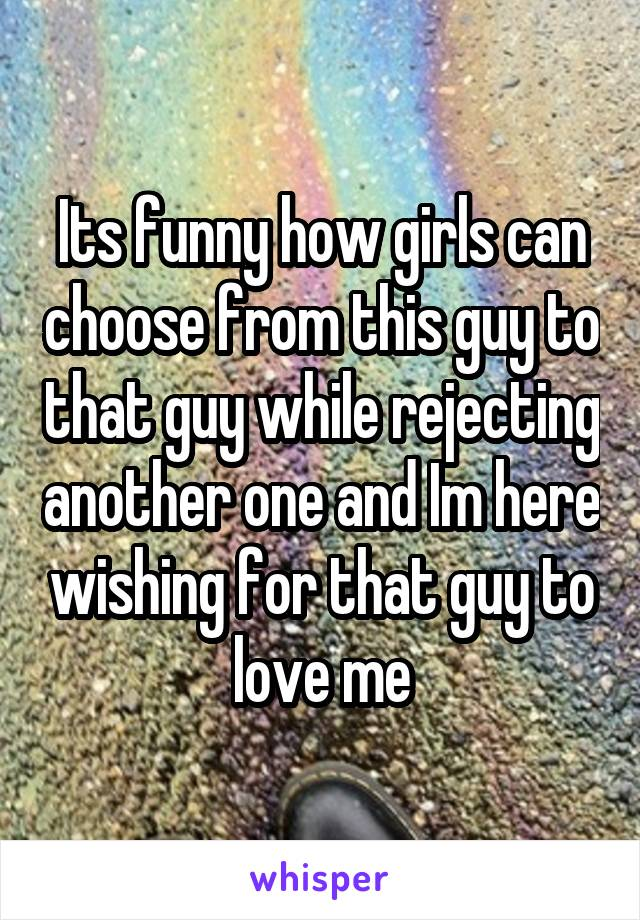 Its funny how girls can choose from this guy to that guy while rejecting another one and Im here wishing for that guy to love me