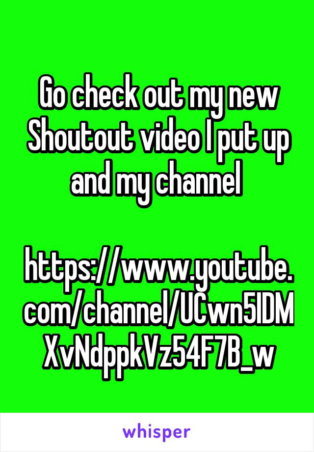 Go check out my new Shoutout video I put up and my channel   https://www.youtube.com/channel/UCwn5IDMXvNdppkVz54F7B_w