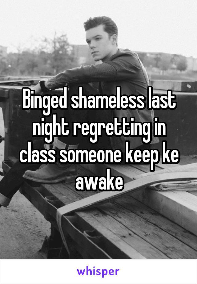 Binged shameless last night regretting in class someone keep ke awake