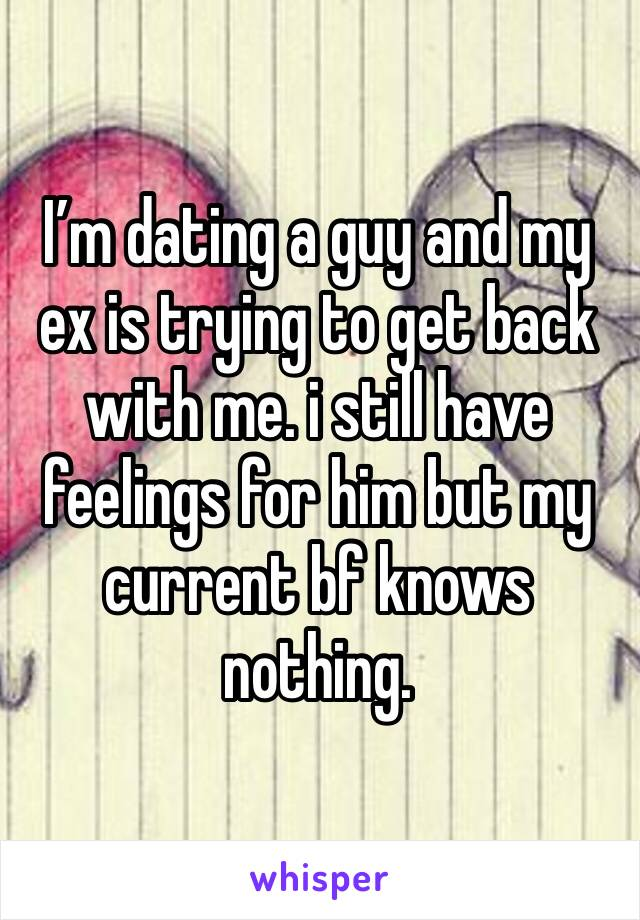 I'm dating a guy and my ex is trying to get back with me. i still have feelings for him but my current bf knows nothing.