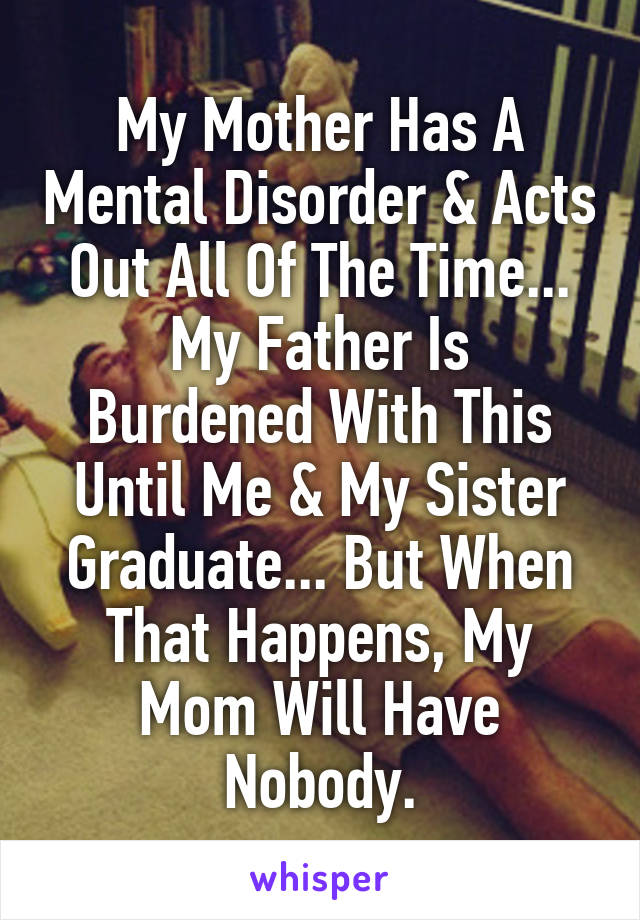 My Mother Has A Mental Disorder & Acts Out All Of The Time... My Father Is Burdened With This Until Me & My Sister Graduate... But When That Happens, My Mom Will Have Nobody.