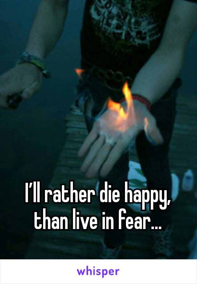 I'll rather die happy, than live in fear...