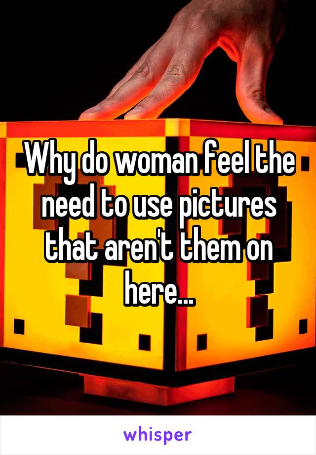 Why do woman feel the need to use pictures that aren't them on here...