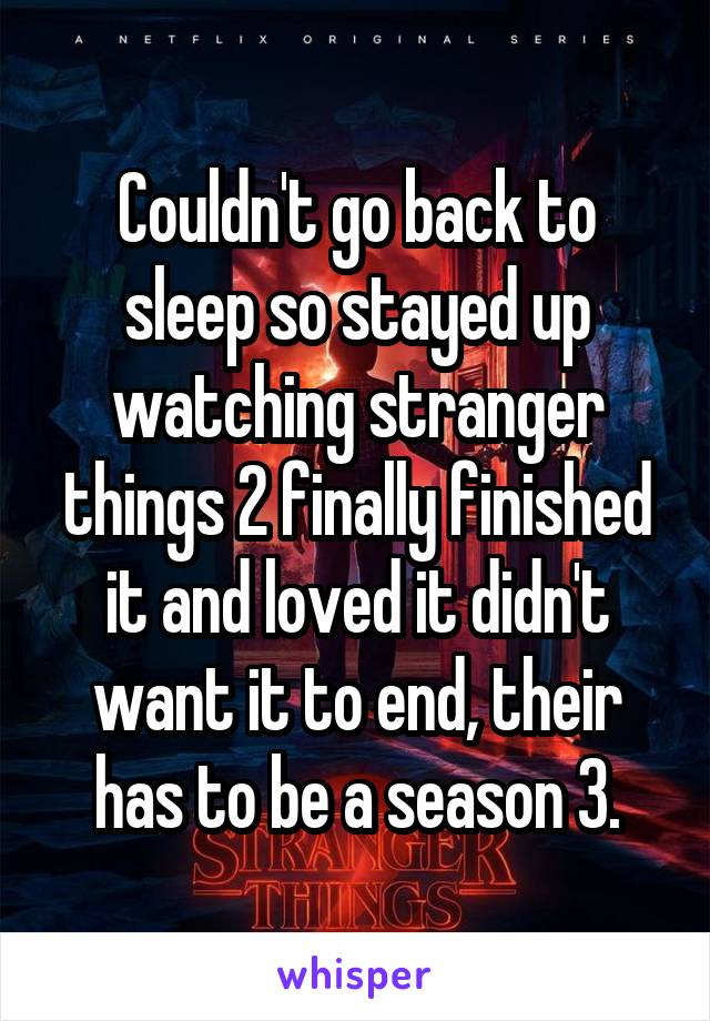 Couldn't go back to sleep so stayed up watching stranger things 2 finally finished it and loved it didn't want it to end, their has to be a season 3.
