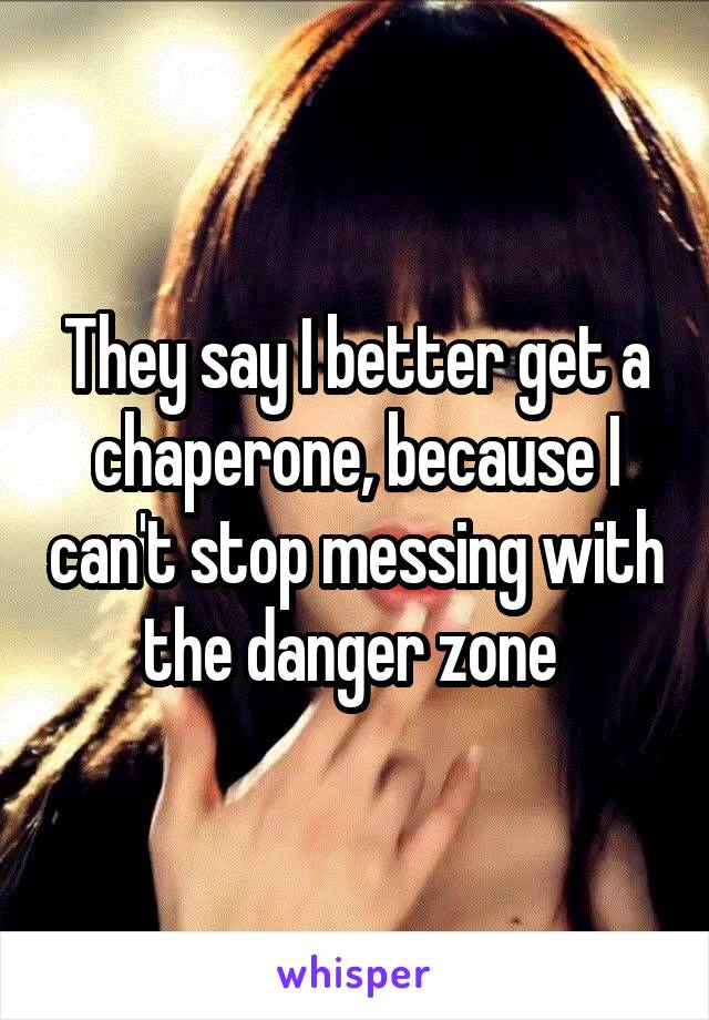 They say I better get a chaperone, because I can't stop messing with the danger zone