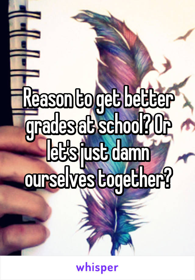 Reason to get better grades at school? Or let's just damn ourselves together?