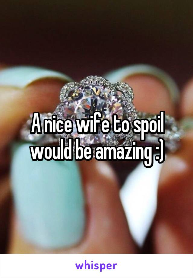 A nice wife to spoil would be amazing :)