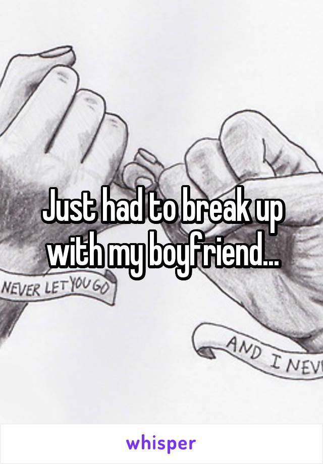 Just had to break up with my boyfriend...