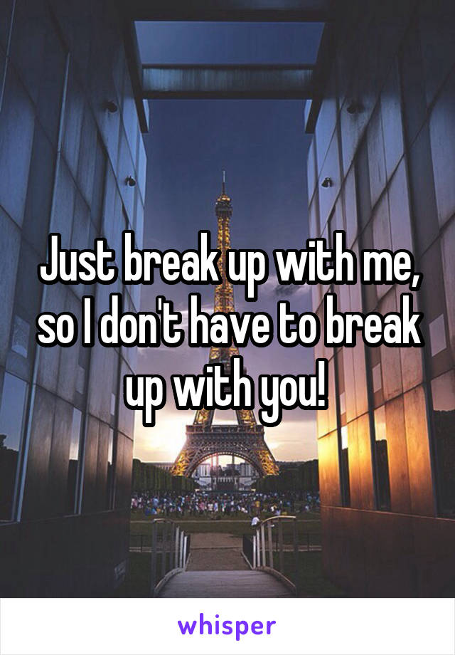 Just break up with me, so I don't have to break up with you!