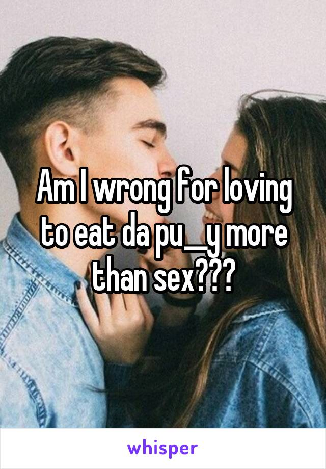 Am I wrong for loving to eat da pu__y more than sex???