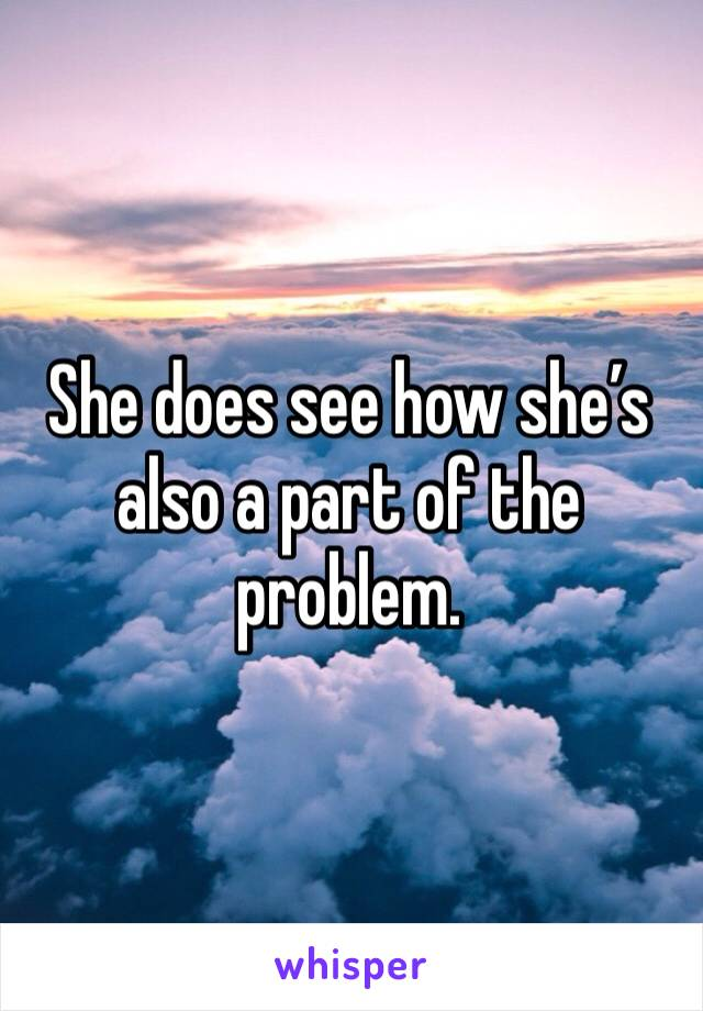 She does see how she's also a part of the problem.