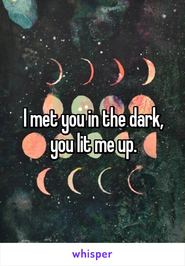 I met you in the dark, you lit me up.