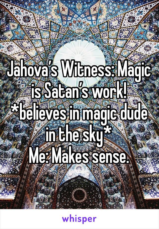 Jahova's Witness: Magic is Satan's work! *believes in magic dude in the sky* Me: Makes sense.