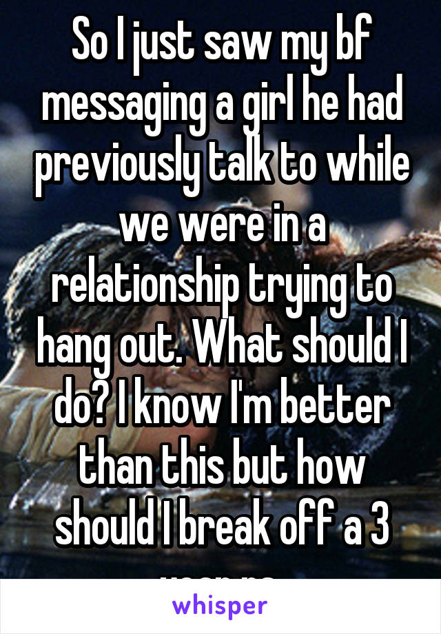 So I just saw my bf messaging a girl he had previously talk to while we were in a relationship trying to hang out. What should I do? I know I'm better than this but how should I break off a 3 year rs