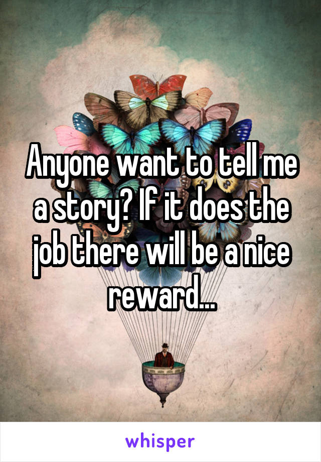 Anyone want to tell me a story? If it does the job there will be a nice reward...