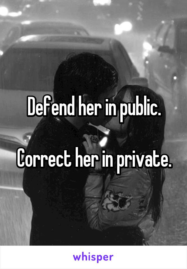 Defend her in public.  Correct her in private.