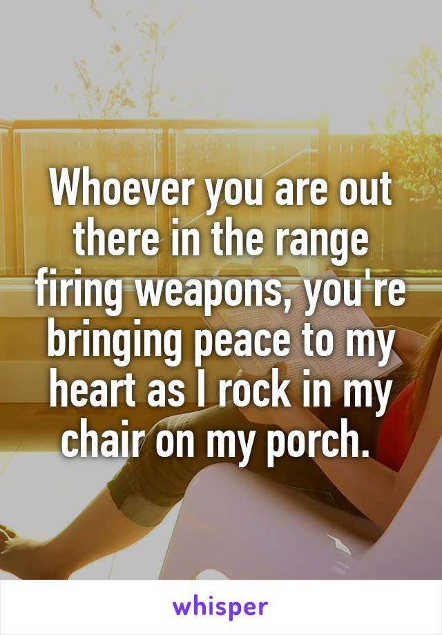 Whoever you are out there in the range firing weapons, you're bringing peace to my heart as I rock in my chair on my porch.