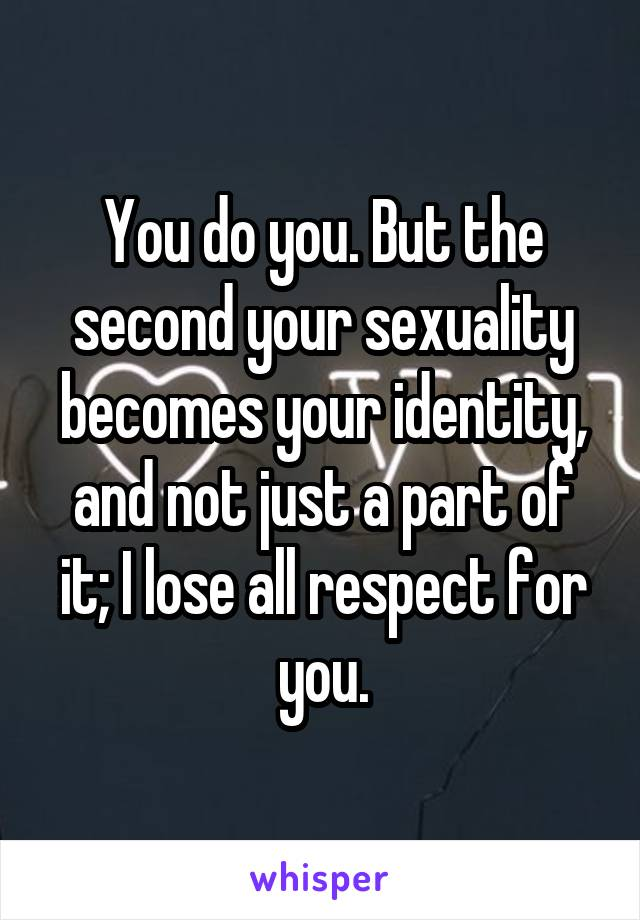 You do you. But the second your sexuality becomes your identity, and not just a part of it; I lose all respect for you.