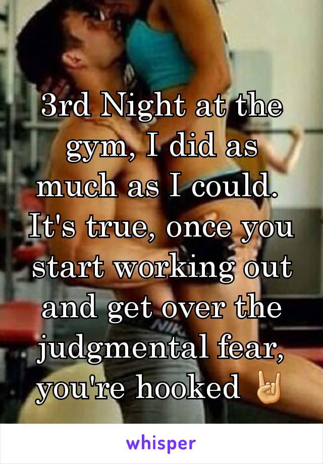 3rd Night at the gym, I did as much as I could.  It's true, once you start working out and get over the judgmental fear, you're hooked 🤘