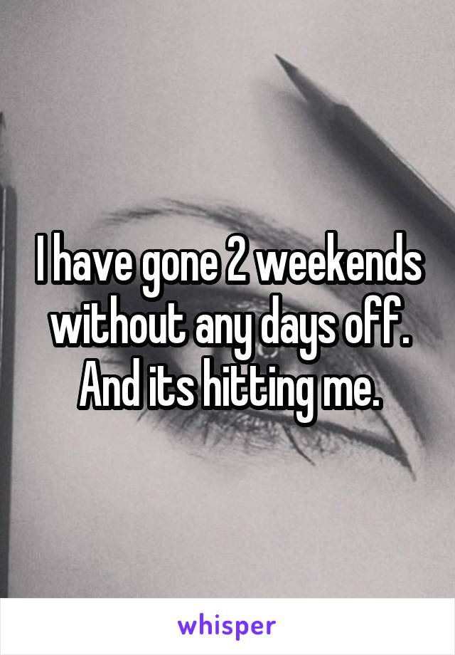 I have gone 2 weekends without any days off. And its hitting me.