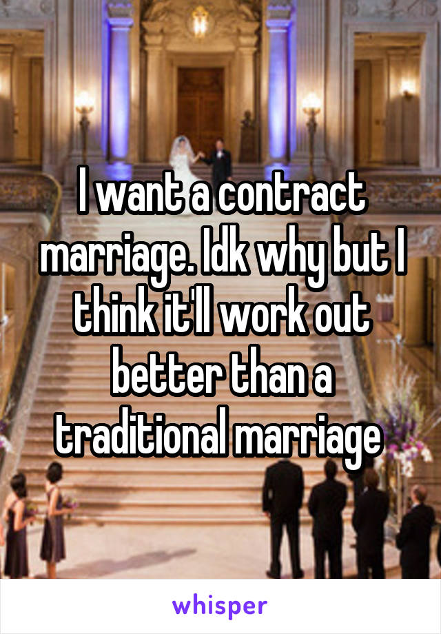 I want a contract marriage. Idk why but I think it'll work out better than a traditional marriage