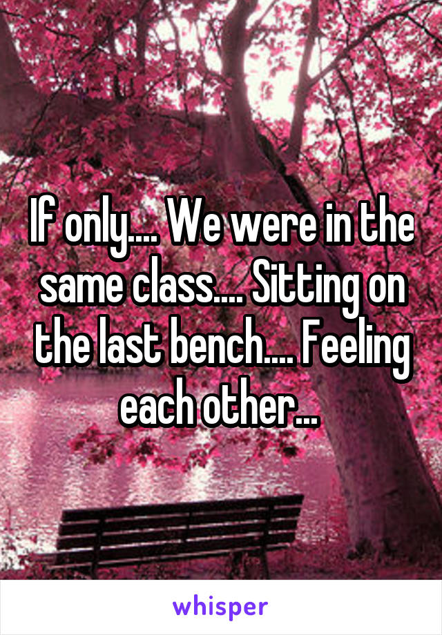 If only.... We were in the same class.... Sitting on the last bench.... Feeling each other...