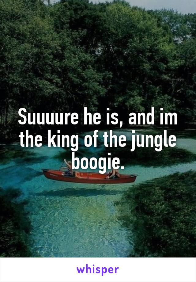 Suuuure he is, and im the king of the jungle boogie.