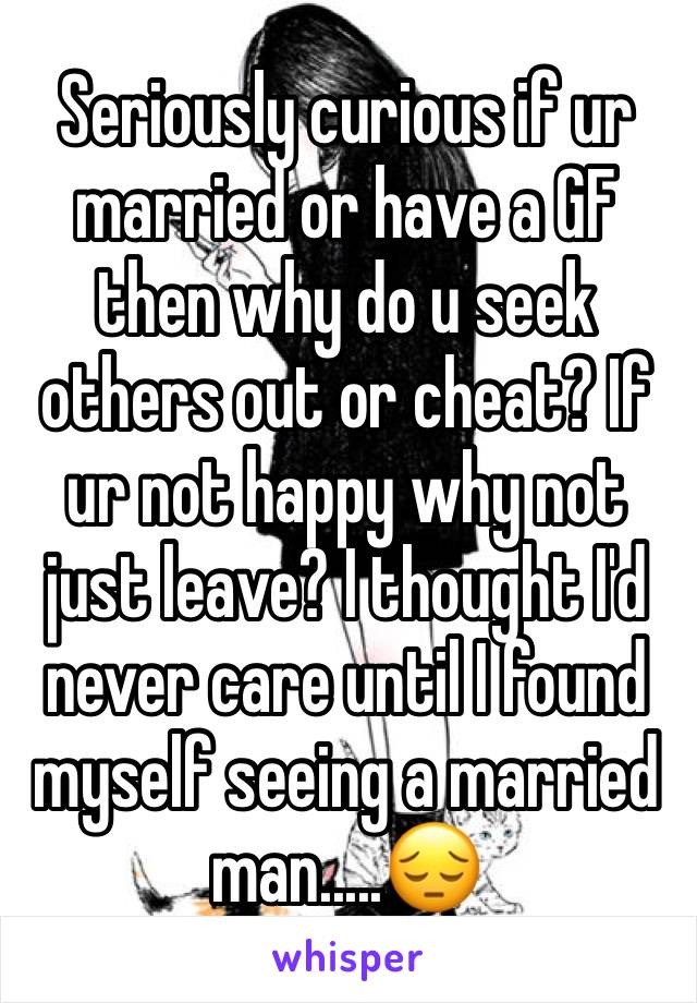 Seriously curious if ur married or have a GF then why do u seek others out or cheat? If ur not happy why not just leave? I thought I'd never care until I found myself seeing a married man.....😔