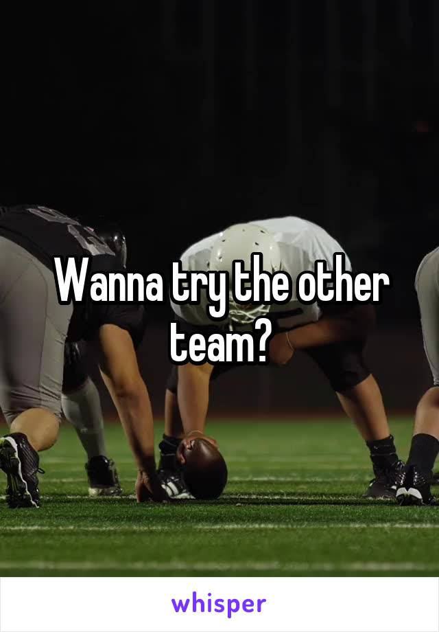 Wanna try the other team?