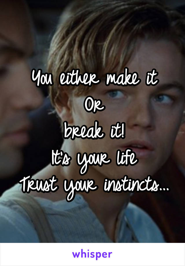 You either make it Or break it! It's your life Trust your instincts...