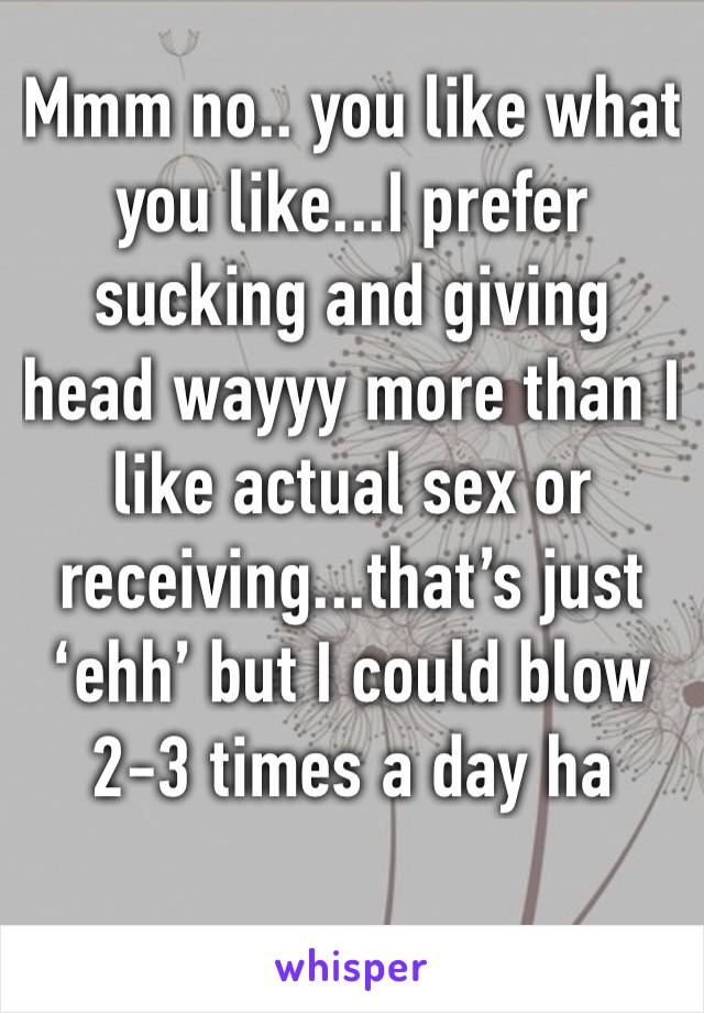 Mmm no.. you like what you like...I prefer sucking and giving head wayyy more than I like actual sex or receiving...that's just 'ehh' but I could blow 2-3 times a day ha