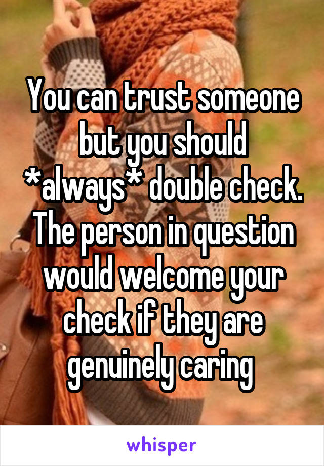 You can trust someone but you should *always* double check. The person in question would welcome your check if they are genuinely caring