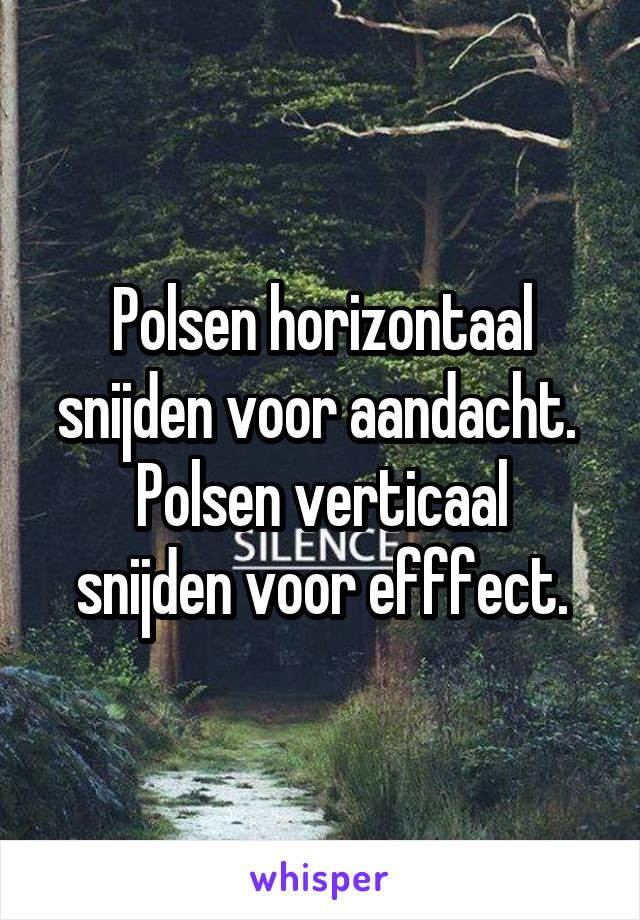 Polsen horizontaal snijden voor aandacht.  Polsen verticaal snijden voor efffect.