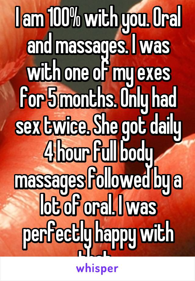 I am 100% with you. Oral and massages. I was with one of my exes for 5 months. Only had sex twice. She got daily 4 hour full body massages followed by a lot of oral. I was perfectly happy with that.