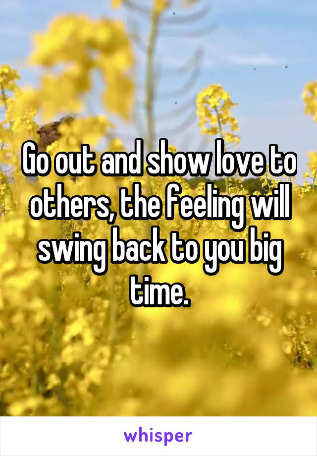 Go out and show love to others, the feeling will swing back to you big time.