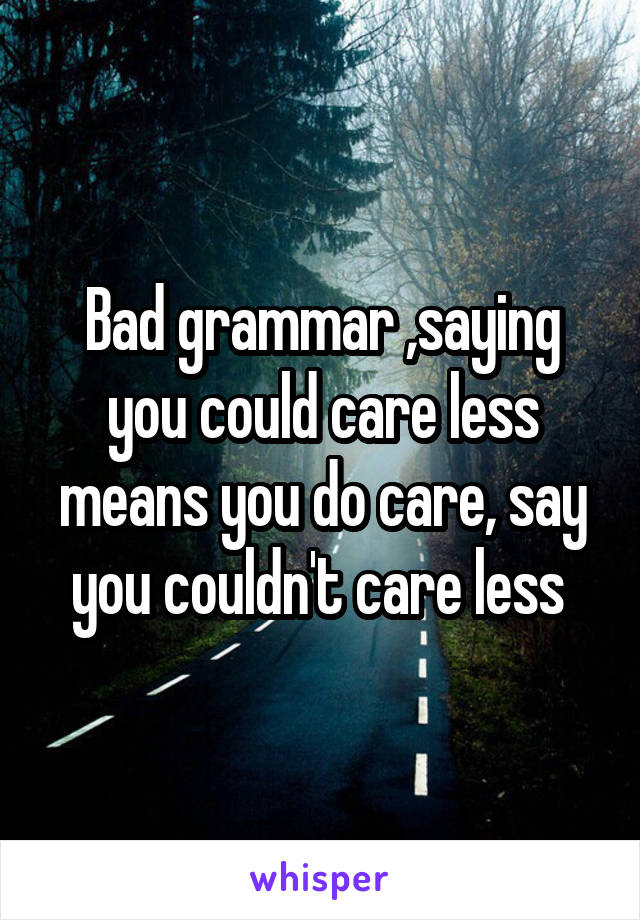 Bad grammar ,saying you could care less means you do care, say you couldn't care less