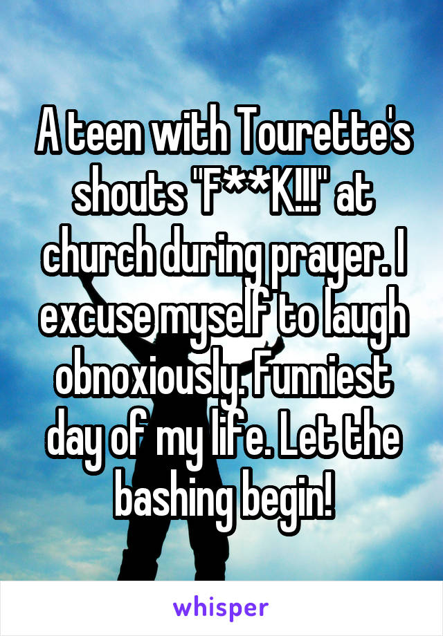 "A teen with Tourette's shouts ""F**K!!!"" at church during prayer. I excuse myself to laugh obnoxiously. Funniest day of my life. Let the bashing begin!"