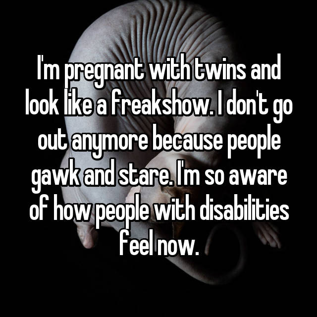 I'm pregnant with twins and look like a freakshow. I don't go out anymore because people gawk and stare. I'm so aware of how people with disabilities feel now.