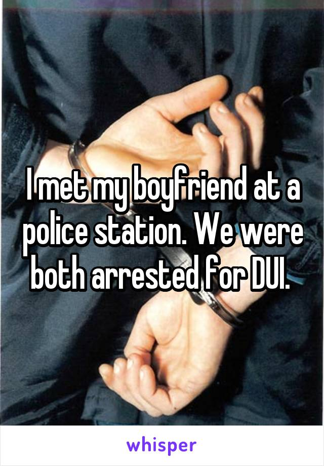 I met my boyfriend at a police station. We were both arrested for DUI.