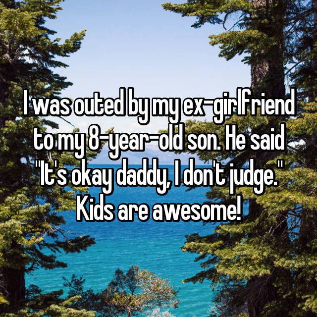 """I was outed by my ex-girlfriend to my 8-year-old son. He said """"It's okay daddy, I don't judge."""" Kids are awesome!"""