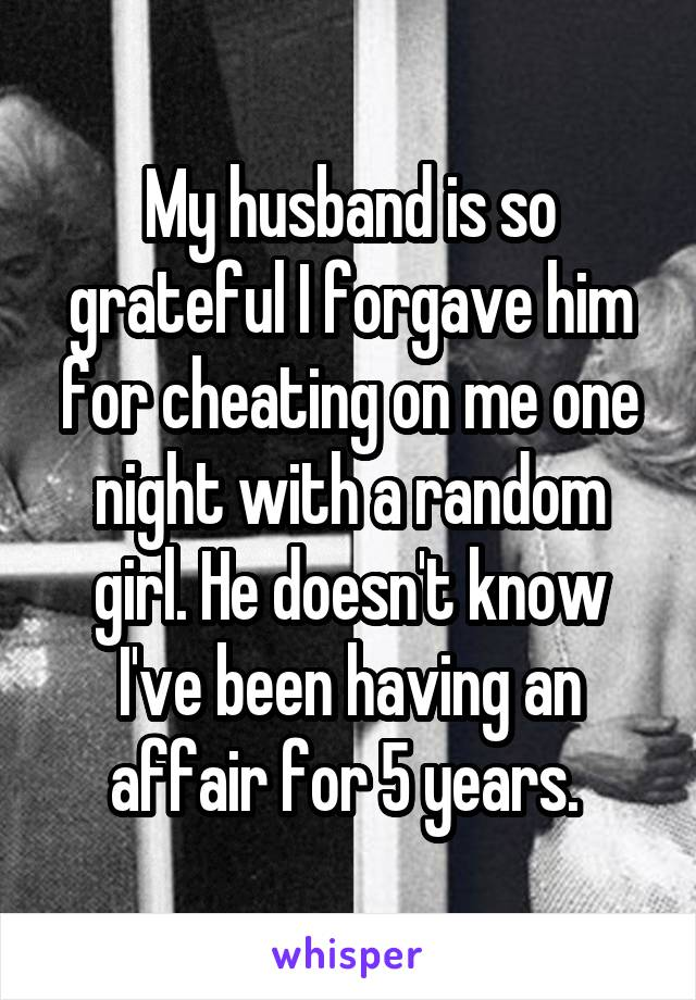 My husband is so grateful I forgave him for cheating on me one night with a random girl. He doesn't know I've been having an affair for 5 years.
