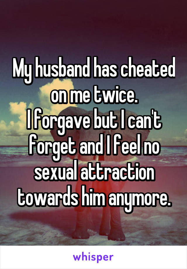 My husband has cheated on me twice. I forgave but I can't forget and I feel no sexual attraction towards him anymore.