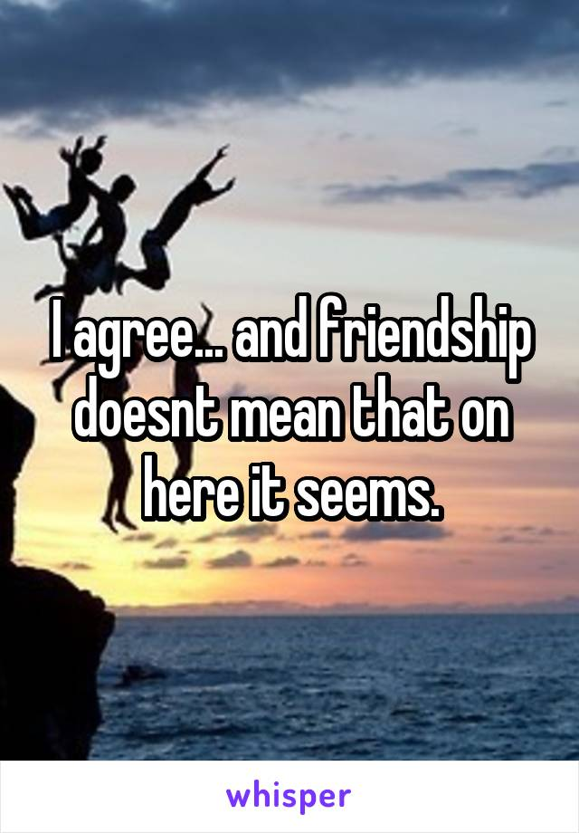 I agree... and friendship doesnt mean that on here it seems.