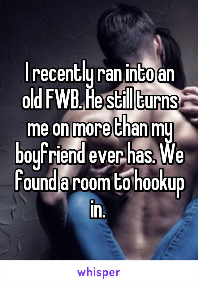 I recently ran into an old FWB. He still turns me on more than my boyfriend ever has. We found a room to hookup in.
