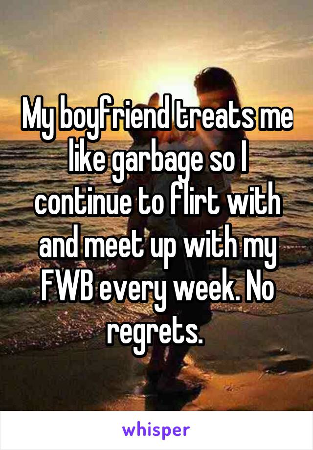 My boyfriend treats me like garbage so I continue to flirt with and meet up with my FWB every week. No regrets.