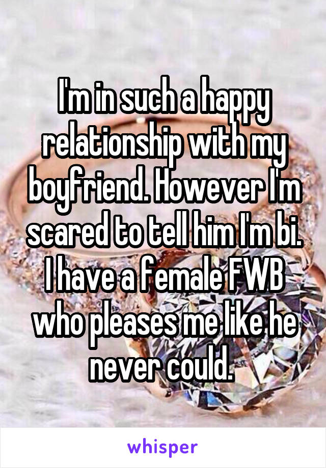 I'm in such a happy relationship with my boyfriend. However I'm scared to tell him I'm bi. I have a female FWB who pleases me like he never could.