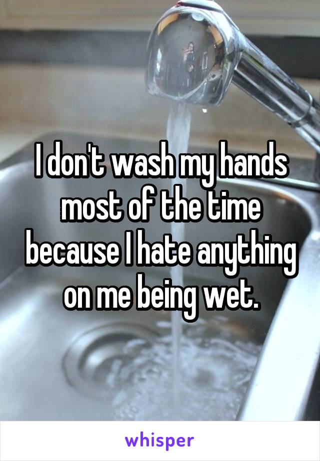 I don't wash my hands most of the time because I hate anything on me being wet.