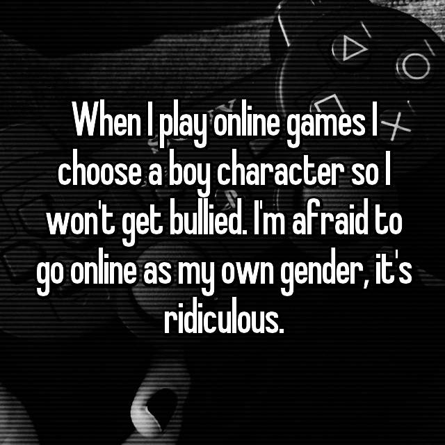 When I play online games I choose a boy character so I won't get bullied. I'm afraid to go online as my own gender, it's ridiculous.