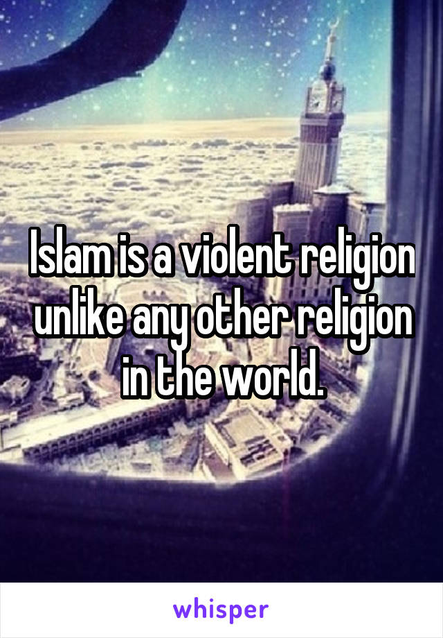 Islam is a violent religion unlike any other religion in the world.
