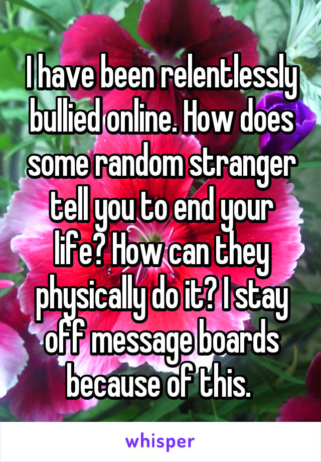 I have been relentlessly bullied online. How does some random stranger tell you to end your life? How can they physically do it? I stay off message boards because of this.